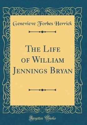 The Life of William Jennings Bryan (Classic Reprint) by Genevieve Forbes Herrick image