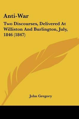 Anti-War: Two Discourses, Delivered At Williston And Burlington, July, 1846 (1847) by John Gregory image