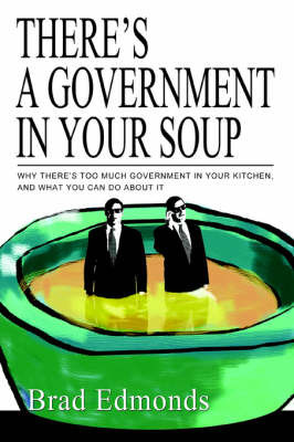 There's a Government in Your Soup: Why There's Too Much Government in Your Kitchen, and What You Can Do about It by Brad W Edmonds