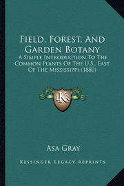Field, Forest, and Garden Botany: A Simple Introduction to the Common Plants of the U.S., East of the Mississippi (1880) by Asa Gray