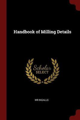 Handbook of Milling Details by Wr Ingalls