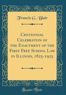 Centennial Celebration of the Enactment of the First Free School Law in Illinois, 1825-1925 (Classic Reprint) by Francis G. Blair