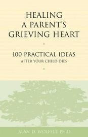 Healing a Parent's Grieving Heart by Alan D Wolfelt