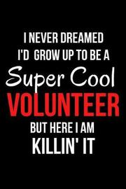 I Never Dreamed I'd Grow Up to Be a Super Cool Volunteer But Here I Am Killin' It by Mary Lou Darling