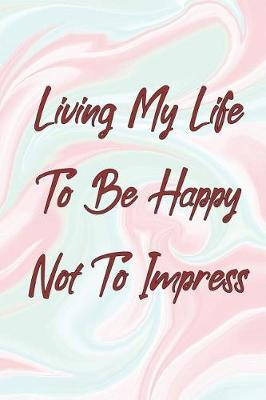 Living My Life To Be Happy Not To Impress by Coastal Design Publishing