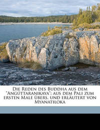 """Die Reden Des Buddha Aus Dem """"Anguttaranikaya""""; Aus Dem Pali Zum Ersten Male Ubers. Und Erlautert Von Myanatiloka by Gautama Buddha"""