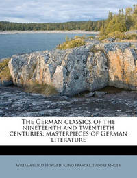 The German Classics of the Nineteenth and Twentieth Centuries; Masterpieces of German Literature Volume 20 by Kuno Francke