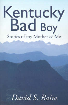 Kentucky Bad Boy: Stories of My Mother & Me by David S Rains
