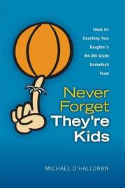Never Forget They're Kids -- Ideas for Coaching Your Daughter's 4th - 8th Grade Basketball Team by Michael O'Halloran image