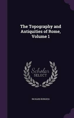 The Topography and Antiquities of Rome, Volume 1 by Richard Burgess image