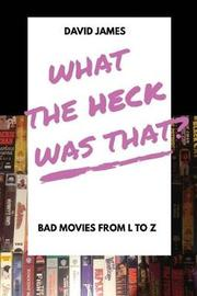What the Heck Was That? Bad Movies from L to Z by David James image