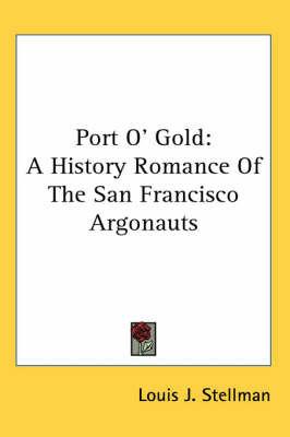 Port O' Gold: A History Romance Of The San Francisco Argonauts by Louis J. Stellman