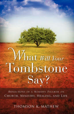 What Will Your Tombstone Say? by Thomson K Mathew