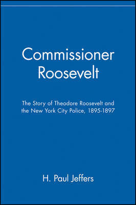 Commissioner Roosevelt: The Story of Theodore Roosevelt and the New York City Police, 1895-1897 by H.Paul Jeffers
