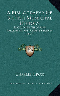 A Bibliography of British Municipal History: Including Gilds and Parliamentary Representation (1897) by Charles Gross image