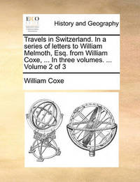 Travels in Switzerland. in a Series of Letters to William Melmoth, Esq. from William Coxe, ... in Three Volumes. ... Volume 2 of 3 by William Coxe