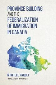 Province Building and the Federalization of Immigration in Canada by Paquet Mireille