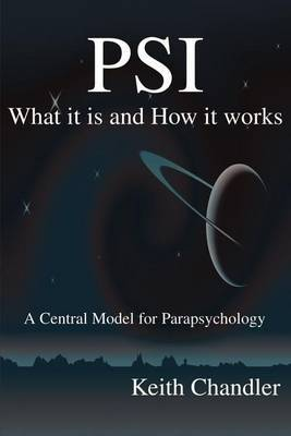 PSI: What It is and How It Works; A Central Model for Parapsychology by Keith A. Chandler