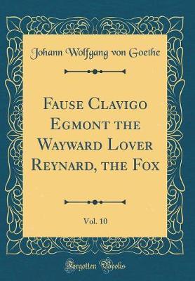 Fause Clavigo Egmont the Wayward Lover Reynard, the Fox, Vol. 10 (Classic Reprint) by Johann Wolfgang von Goethe