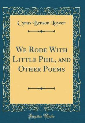 We Rode with Little Phil, and Other Poems (Classic Reprint) by Cyrus Benson Lower