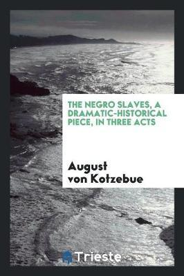 The Negro Slaves, a Dramatic-Historical Piece, in Three Acts by August Von Kotzebue