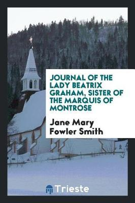 Journal of the Lady Beatrix Graham, Sister of the Marquis of Montrose by Jane Mary Fowler Smith