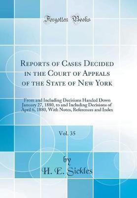 Reports of Cases Decided in the Court of Appeals of the State of New York, Vol. 35 by H E Sickles