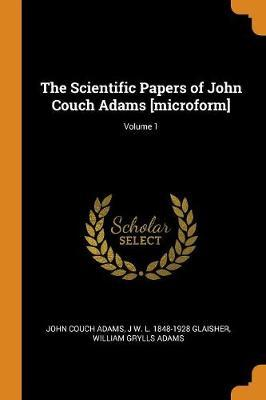 The Scientific Papers of John Couch Adams [microform]; Volume 1 by John Couch Adams