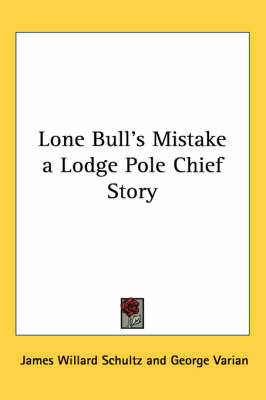 Lone Bull's Mistake a Lodge Pole Chief Story by James Willard Schultz image