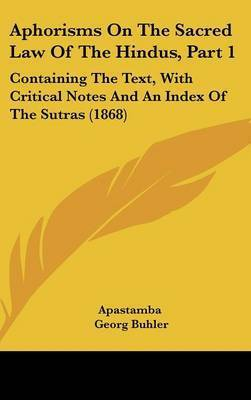 Aphorisms On The Sacred Law Of The Hindus, Part 1: Containing The Text, With Critical Notes And An Index Of The Sutras (1868) by Apastamba