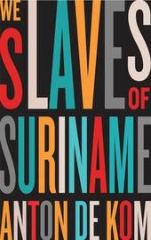 We Slaves of Suriname by Anton De Kom