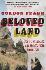 Beloved Land: Stories, Struggles, And Secrets From Timor-Leste by Gordon Peake