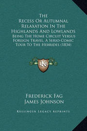 The Recess or Autumnal Relaxation in the Highlands and Lowlands: Being the Home Circuit Versus Foreign Travel, a Serio-Comic Tour to the Hebrides (1834) by Frederick Fag