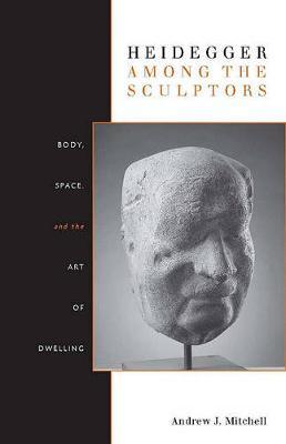 Heidegger Among the Sculptors by Andrew Mitchell