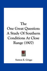 The One Great Question: A Study of Southern Conditions at Close Range (1907) by Sutton E Griggs