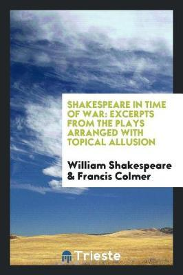 Shakespeare in Time of War; Excerpts from the Plays Arranged with Topical Allusion by William Shakespeare