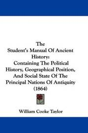 The Student's Manual Of Ancient History: Containing The Political History, Geographical Position, And Social State Of The Principal Nations Of Antiquity (1864) by William Cooke Taylor