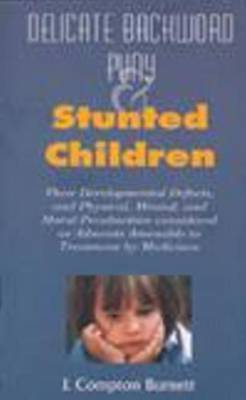 Delicate, Backward, Puny and Stunted Children: Their Development Defects and Physical Mental and Moral Peculiarities Considered as Ailments Amenable to Treatment by Medicines by J.Compton Burnett image