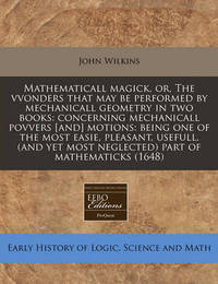 Mathematicall Magick, Or, the Vvonders That May Be Performed by Mechanicall Geometry in Two Books: Concerning Mechanicall Povvers [And] Motions: Being One of the Most Easie, Pleasant, Usefull, (and Yet Most Neglected) Part of Mathematicks (1648) by John Wilkins image