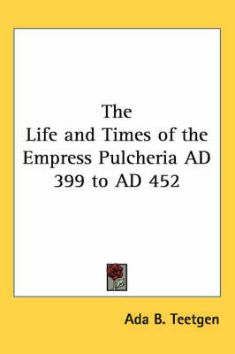 The Life and Times of the Empress Pulcheria AD 399 to AD 452 by ADA B Teetgen