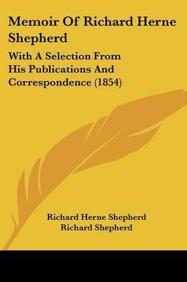 Memoir Of Richard Herne Shepherd: With A Selection From His Publications And Correspondence (1854) by Richard Herne Shepherd