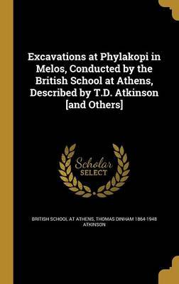 Excavations at Phylakopi in Melos, Conducted by the British School at Athens, Described by T.D. Atkinson [And Others] by Thomas Dinham 1864-1948 Atkinson