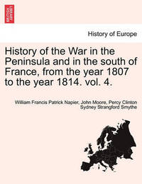History of the War in the Peninsula and in the South of France, from the Year 1807 to the Year 1814. Vol. 4. by William Francis Patrick Napier