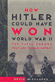 How Hitler Could Have Won Wwii by Bevin Alexander