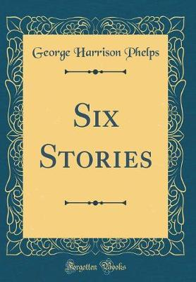 Six Stories (Classic Reprint) by George Harrison Phelps