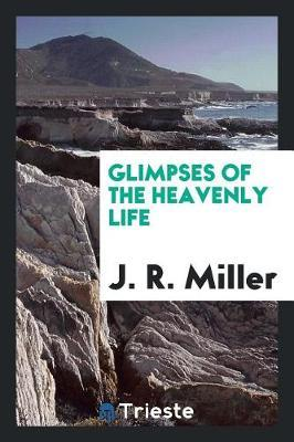 Glimpses of the Heavenly Life by J.R.Miller image