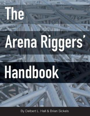 The Arena Riggers' Handbook by Brian Sickels