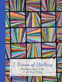 I Dream of Quilting Rainbow Patchwork a Quilter's Blank Notebook by Ahri's Notebooks & Journals