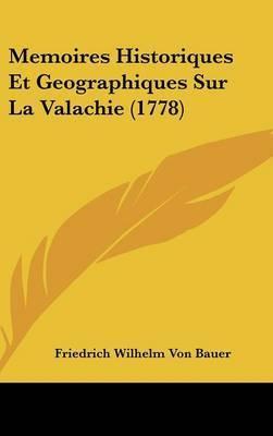 Memoires Historiques Et Geographiques Sur La Valachie (1778) by Friedrich Wilhelm Von Bauer
