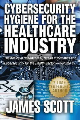 Cybersecurity Hygiene for the Healthcare Industry: The Basics in Healthcare It, Health Informatics and Cybersecurity for the Health Sector Volume 1 by James Scott (George Washington University Hospital, Washington, DC) image